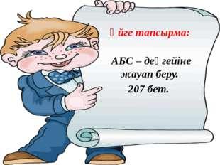 Үйге тапсырма: АБС – деңгейіне жауап беру. 207 бет.