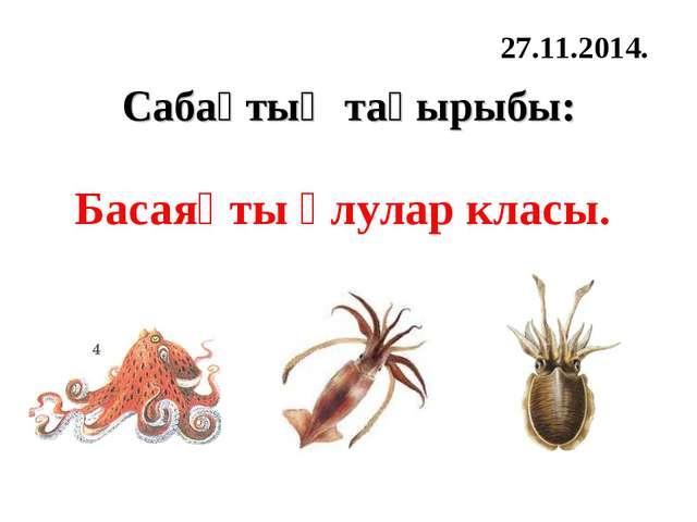 Сабақтың тақырыбы: Басаяқты ұлулар класы. 27.11.2014.