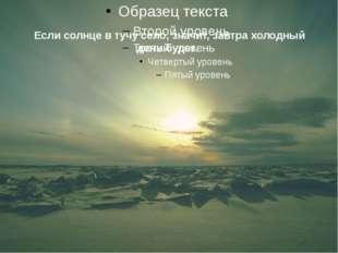 Если солнце в тучу село, значит, завтра холодный день будет.