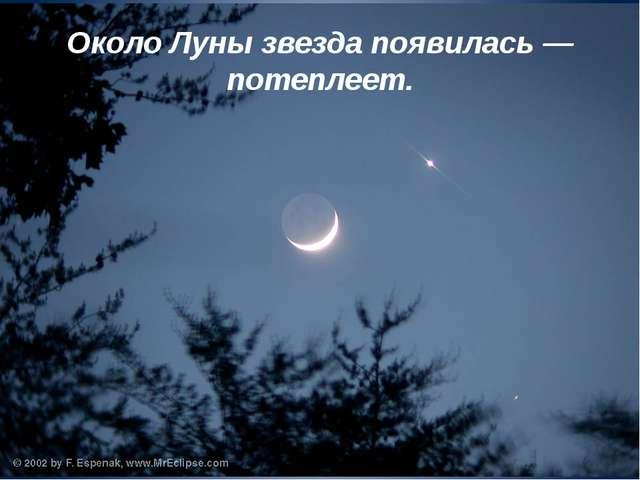Около Луны звезда появилась — потеплеет.