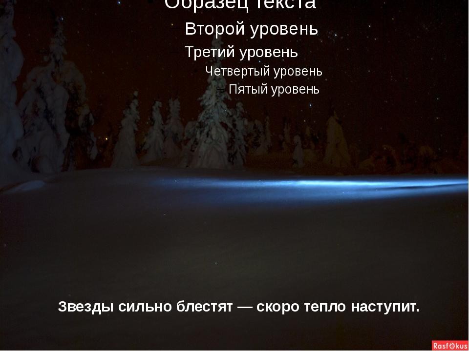 Звезды сильно блестят — скоро тепло наступит.