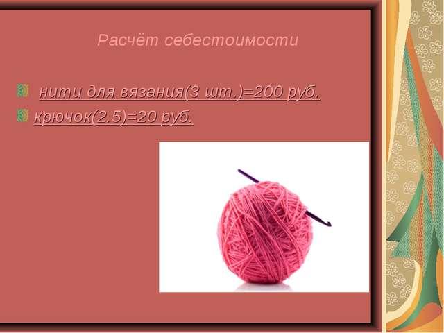 Расчёт себестоимости нити для вязания(3 шт.)=200 руб. крючок(2.5)=20 руб.