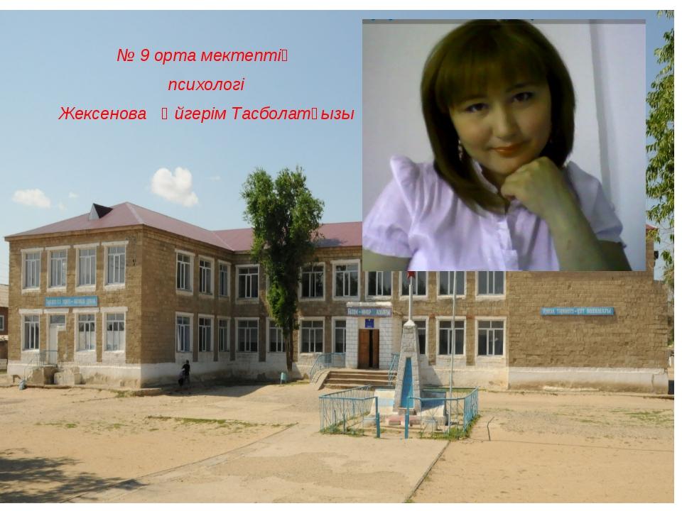 № 9 орта мектептің психологі Жексенова Әйгерім Тасболатқызы