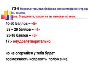 УЭ-6 Мақсаты: тақырып бойынша мәліметтерді меңгердің бе , анықта. Цель: Опре