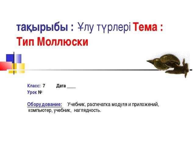 тақырыбы : Ұлу түрлері Тема : Тип Моллюски Класс: 7 Дата ____ Урок № Оборудов...