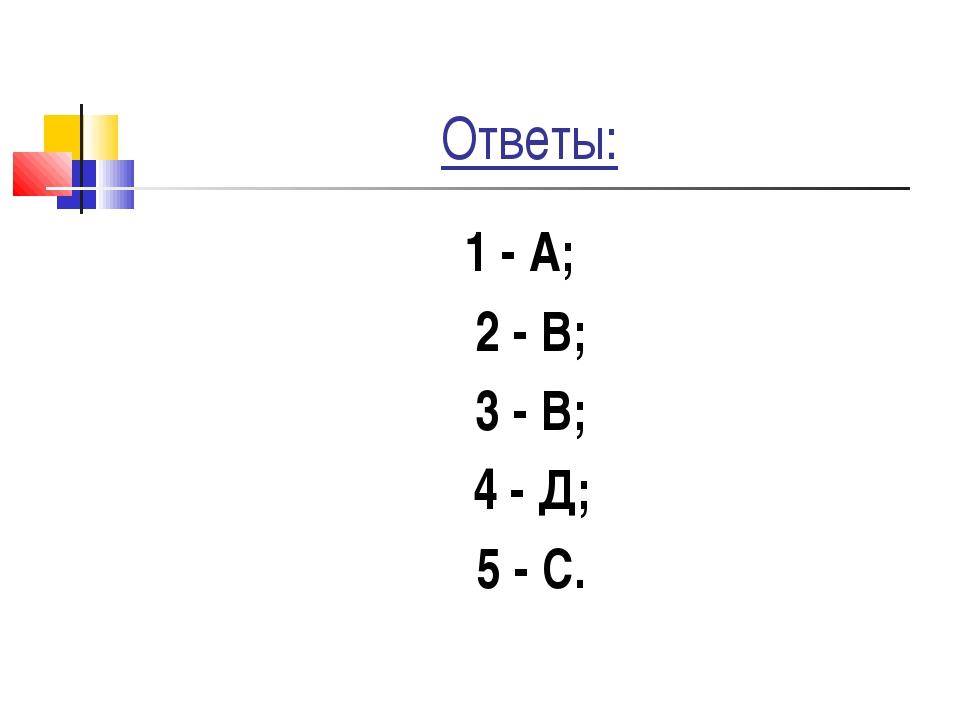 Ответы: 1 - А; 2 - В; 3 - В; 4 - Д; 5 - С.