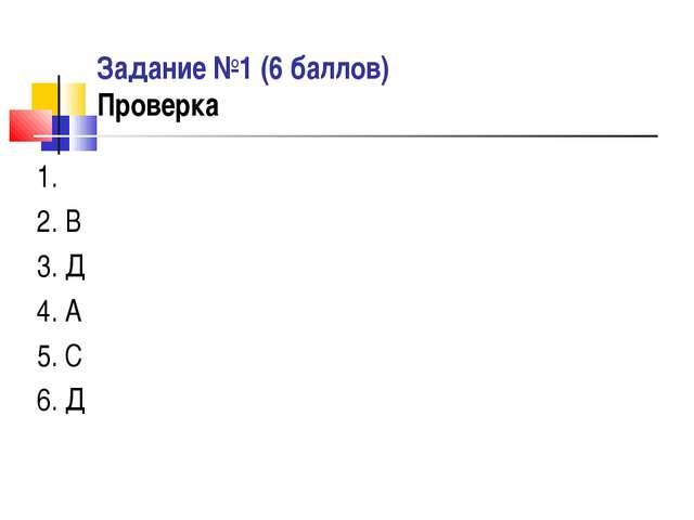 Задание №1 (6 баллов) Проверка 1. 2. В 3. Д 4. А 5. С 6. Д