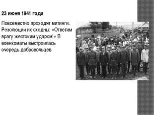 23 июня 1941года Повсеместно проходят митинги. Резолюции их сходны: «Ответим