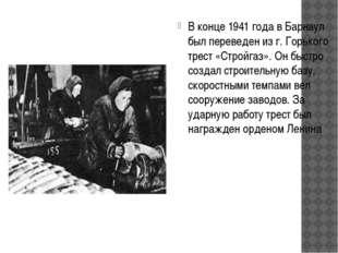 В конце 1941 года в Барнаул был переведен из г. Горького трест «Стройгаз». Он