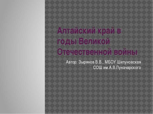 Алтайский край в годы Великой Отечественной войны Автор: Зырянов В.В., МБОУ Ш...