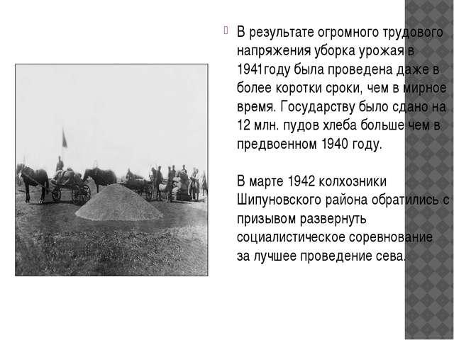 В результате огромного трудового напряжения уборка урожая в 1941году была про...