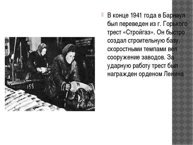 В конце 1941 года в Барнаул был переведен из г. Горького трест «Стройгаз». Он...
