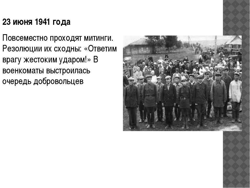 23 июня 1941года Повсеместно проходят митинги. Резолюции их сходны: «Ответим...