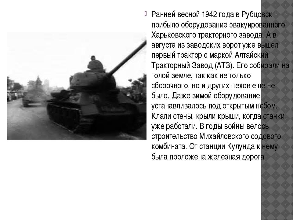 Ранней весной 1942 года в Рубцовск прибыло оборудование эвакуированного Харьк...