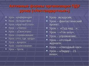 Активные формы организации ПДУ урока («Нестандартные») Урок - конференция; Ур