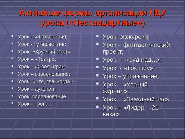 Активные формы организации ПДУ урока («Нестандартные») Урок - конференция; Ур...