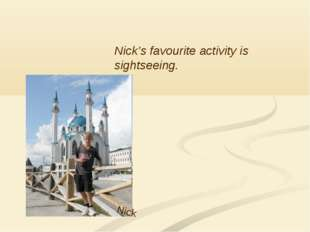 Nick Nick's favourite activity is sightseeing.