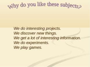 We do interesting projects. We discover new things. We get a lot of interesti