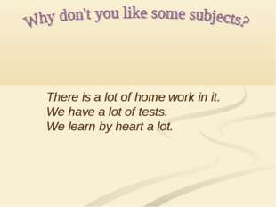 There is a lot of home work in it. We have a lot of tests. We learn by heart