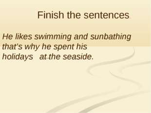 Finish the sentences. He likes swimming and sunbathing that's why he spent h