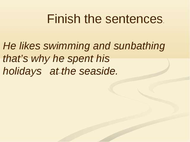 Finish the sentences. He likes swimming and sunbathing that's why he spent h...