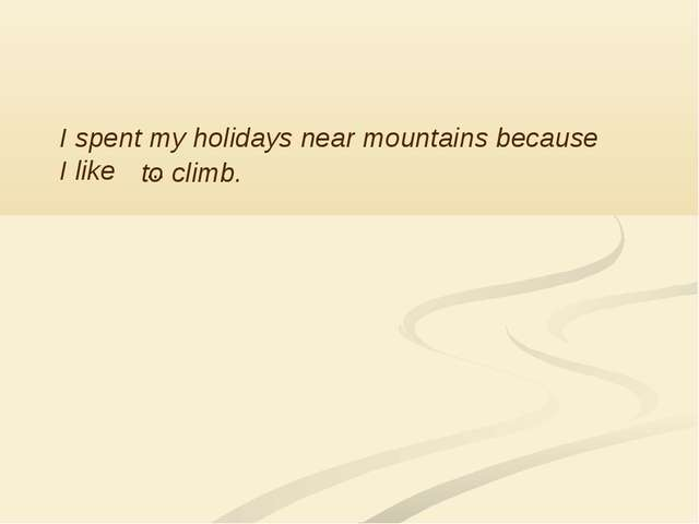 I spent my holidays near mountains because I like … to climb.