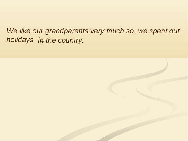 We like our grandparents very much so, we spent our holidays … in the country.