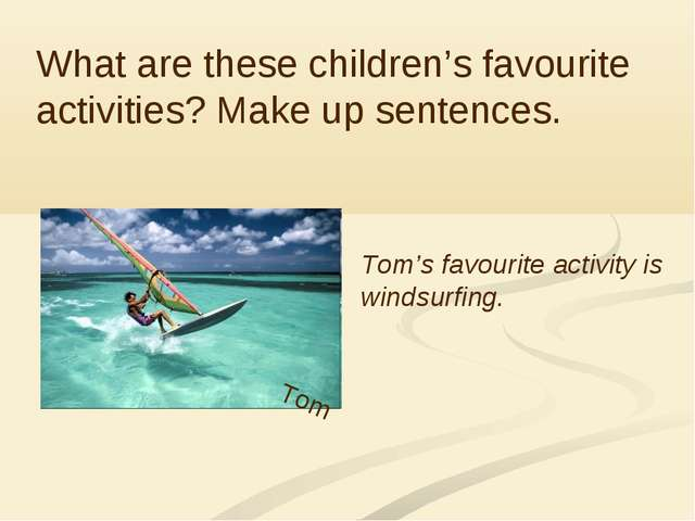Sydney What are these children's favourite activities? Make up sentences. Tom...