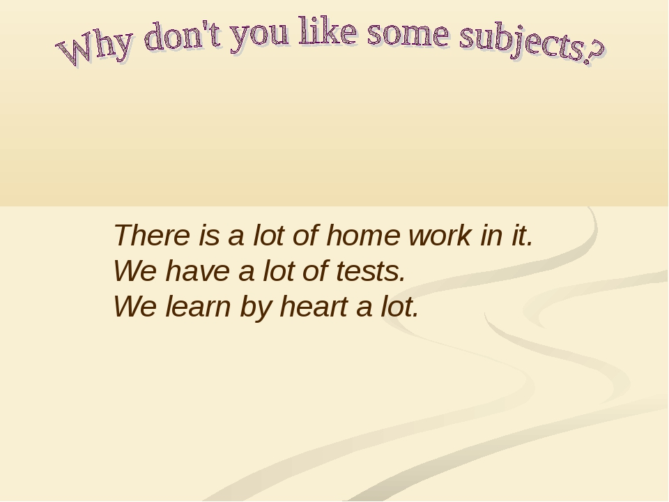 There is a lot of home work in it. We have a lot of tests. We learn by heart...