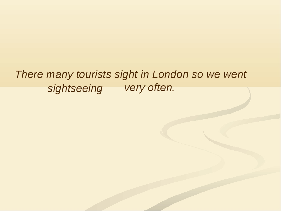There many tourists sight in London so we went very often. … sightseeing