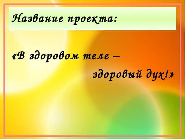 Название проекта: «В здоровом теле – здоровый дух!»