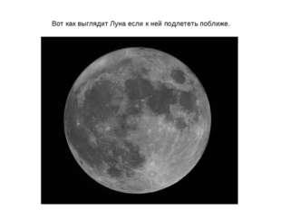 Вот как выглядит Луна если к ней подлететь поближе.