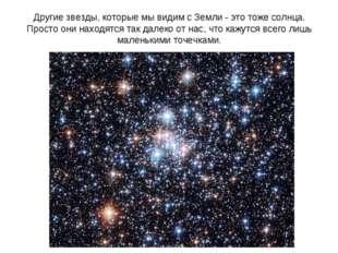 Другие звезды, которые мы видим с Земли - это тоже солнца. Просто они находят