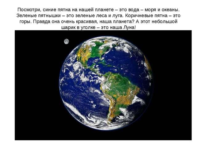 Посмотри, синие пятна на нашей планете – это вода – моря и океаны. Зеленые пя...