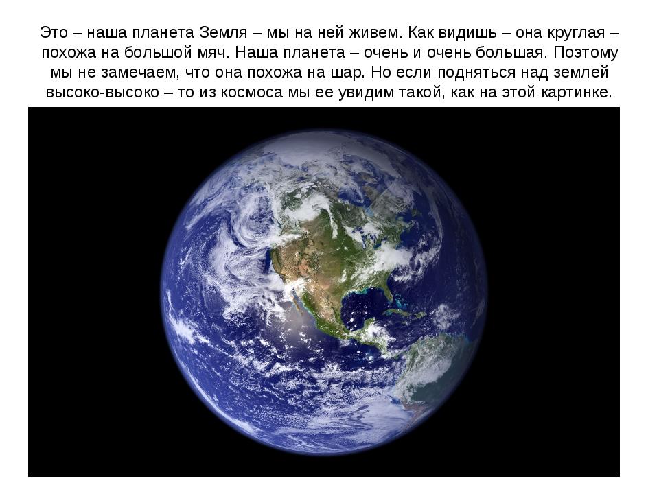 Это – наша планета Земля – мы на ней живем. Как видишь – она круглая – похожа...