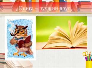 Книга – лучший друг.