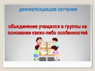 объединение учащихся в группы на основании каких-либо особенностей ДИФФЕРЕНЦИ