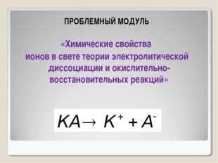 ПРОБЛЕМНЫЙ МОДУЛЬ «Химические свойства ионов в свете теории электролитическо