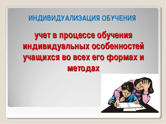 учет в процессе обучения индивидуальных особенностей учащихся во всех его фор...