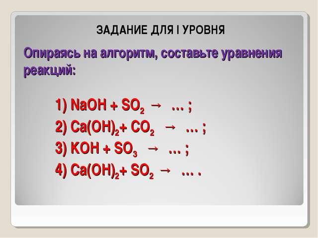 Опираясь на алгоритм, составьте уравнения реакций: 1) NaOH + SO2→ … ; 2)...