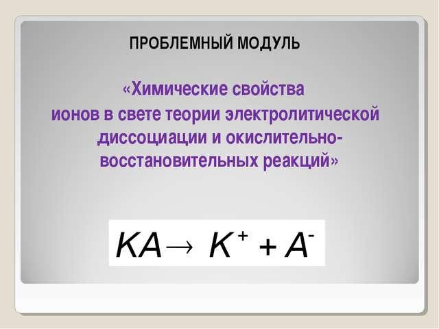 ПРОБЛЕМНЫЙ МОДУЛЬ «Химические свойства ионов в свете теории электролитическо...