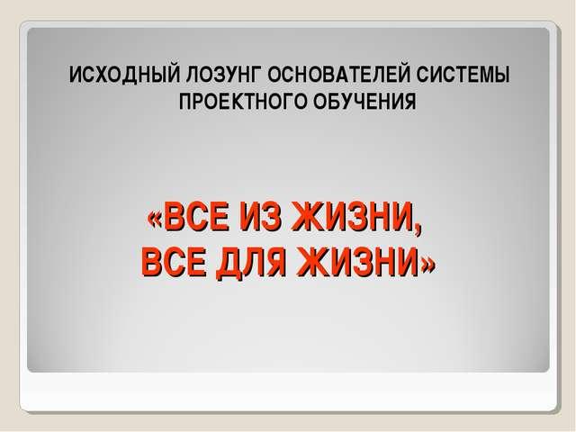 «ВСЕ ИЗ ЖИЗНИ, ВСЕ ДЛЯ ЖИЗНИ» ИСХОДНЫЙ ЛОЗУНГ ОСНОВАТЕЛЕЙ СИСТЕМЫ ПРОЕКТНОГО...