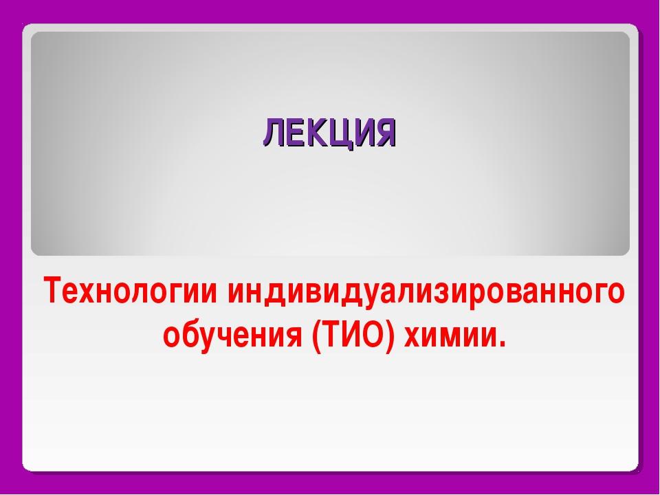 ЛЕКЦИЯ Технологии индивидуализированного обучения (ТИО) химии.