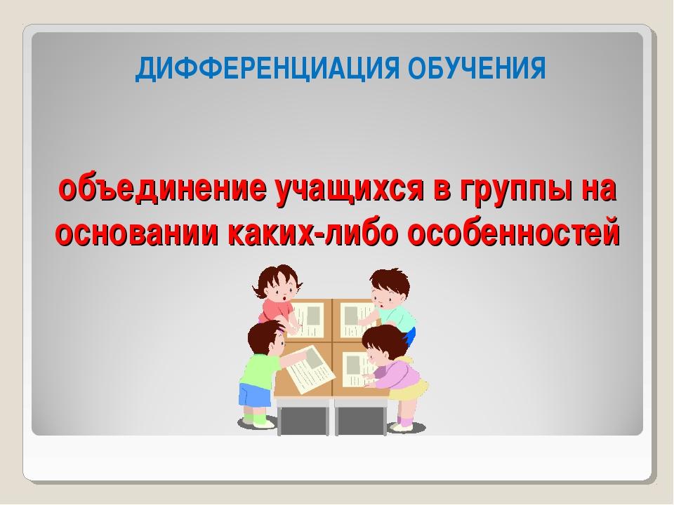 объединение учащихся в группы на основании каких-либо особенностей ДИФФЕРЕНЦИ...