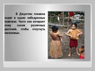 В Джунглях племена ходят в одних набедренных повязках. Часто они натирают ко