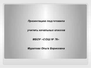 Презентацию подготовила учитель начальных классов МБОУ «СОШ № 76» Муратова О