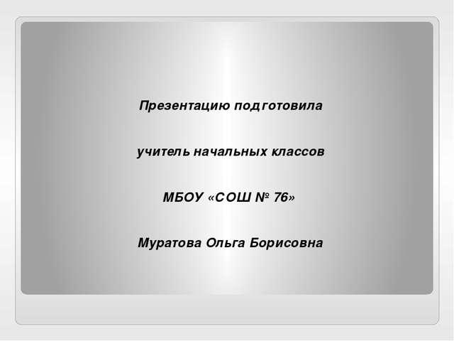 Презентацию подготовила учитель начальных классов МБОУ «СОШ № 76» Муратова О...