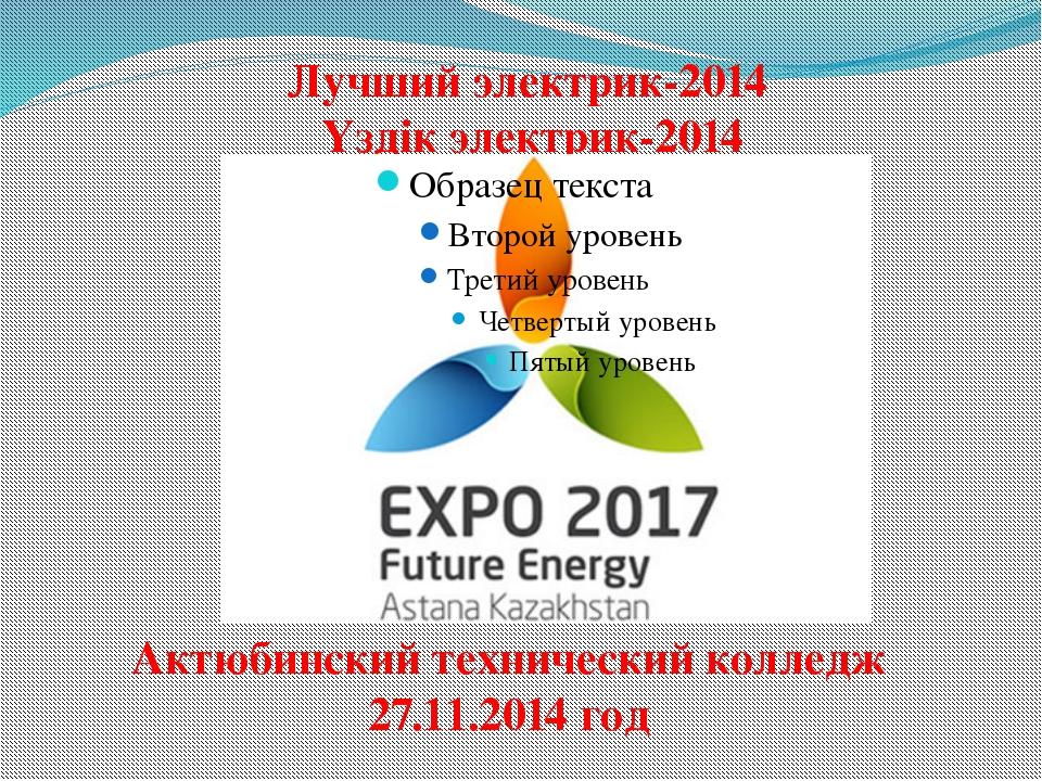 Лучший электрик-2014 Үздік электрик-2014 Актюбинский технический колледж 27.1...