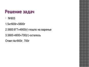 Решение задач №903 1.5кг600г=5600г 2.5600:8*7=4900(г)-пошло на варенье 3.5600