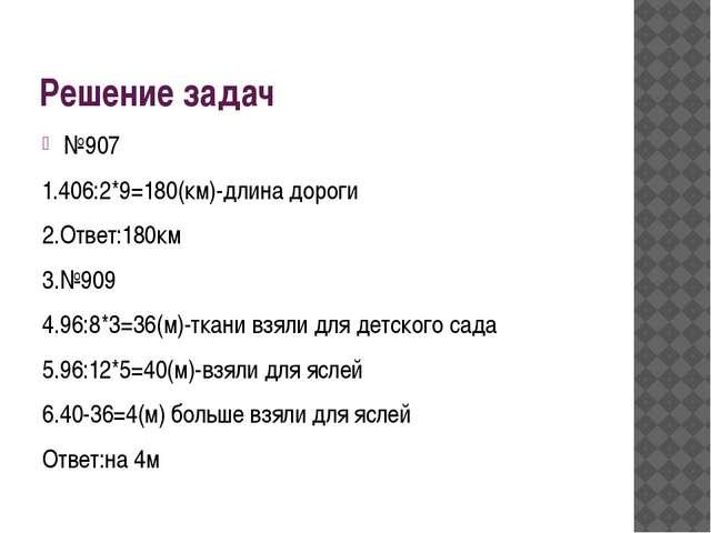 Решение задач №907 1.406:2*9=180(км)-длина дороги 2.Ответ:180км 3.№909 4.96:8...